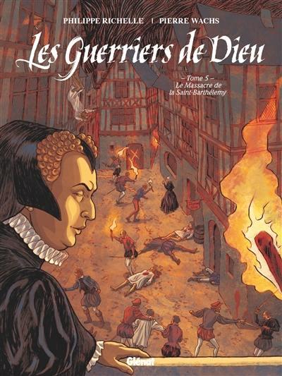Les guerriers de Dieu. Volume 5, Le massacre de la Saint-Barthélemy