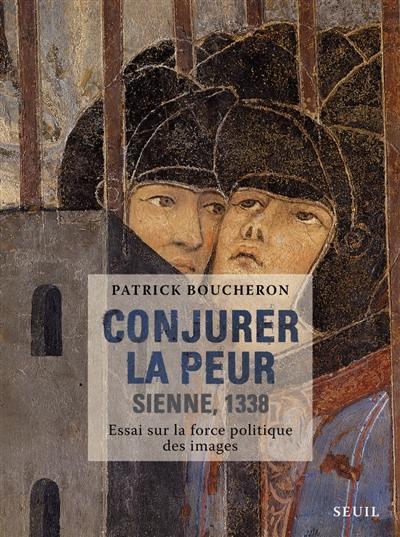Conjurer la peur : Sienne, 1338 : essai sur la force politique des images