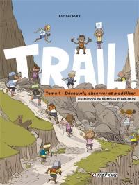 Trail !. Volume 1, Découvrir, observer et modéliser