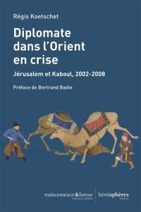 Diplomate dans l'Orient en crise : Jérusalem et Kaboul, 2002-2008